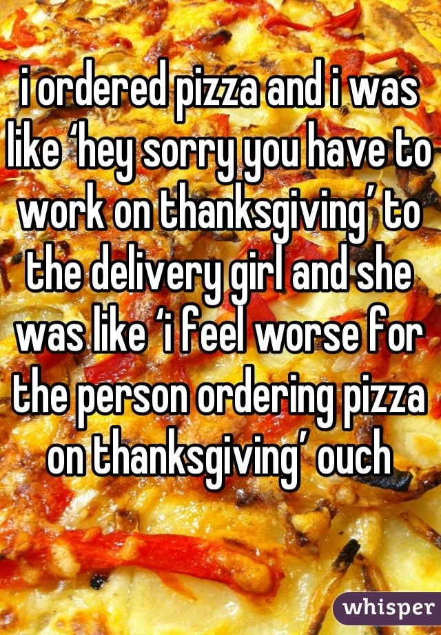 i ordered pizza and i was like 'hey sorry you have to work on thanksgiving' to the delivery girl and she was like 'i feel worse for the person ordering pizza on thanksgiving' ouch