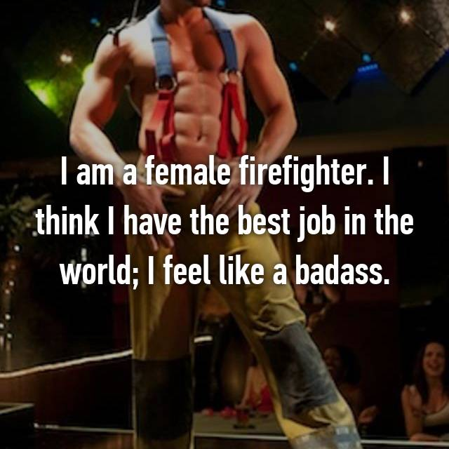 I am a female firefighter. I think I have the best job in the world; I feel like a badass.