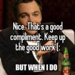 Nice. That's a good compliment. Keep up the good work (: