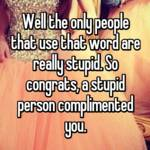 Well the only people that use that word are really stupid. So congrats, a stupid person complimented you.