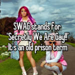 "SWAG stands for  ""Secretly We Are Gay!!"" It's an old prison term"
