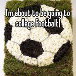 I'm about to be going to college football:)