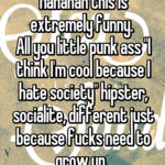 "Hahahah this is extremely funny.  All you little punk ass ""I think I'm cool because I hate society"" hipster, socialite, different just because fucks need to grow up."