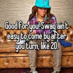Good for you! Swag ain't easy to come by after you turn, like 20.