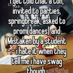 I get told that a ton, invited to parties, springbreak, asked to prom(dances) and Mistaken by a student -.- i hate it when they tell me i have swag though