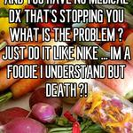IF THAT'S WHAT YOU WANT AND YOU HAVE NO MEDICAL DX THAT'S STOPPING YOU WHAT IS THE PROBLEM ? JUST DO IT LIKE NIKE ... IM A FOODIE I UNDERSTAND BUT DEATH ?!