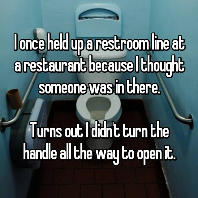 I once held up a restroom line at a restaurant because I thought someone was in there.  Turns out I didn't turn the handle all the way to open it.