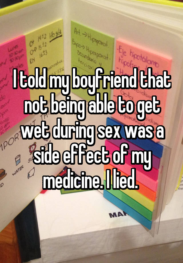 I told my boyfriend that not being able to get wet during sex was a side effect of my medicine. I lied.