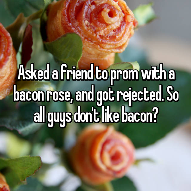 Asked a friend to prom with a bacon rose, and got rejected. So all guys don't like bacon? 😪