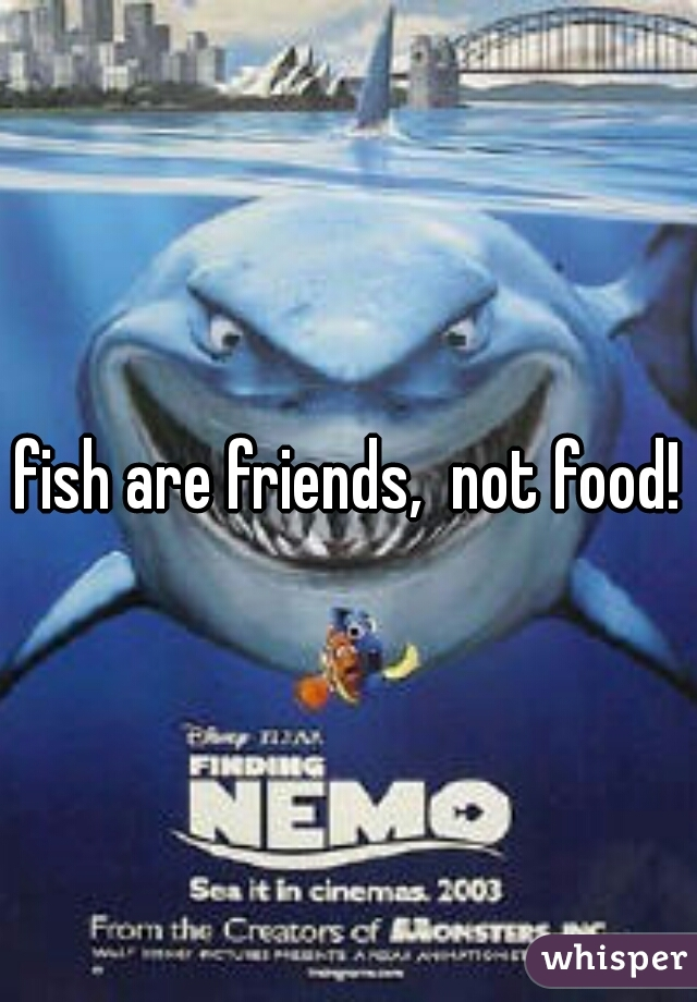 Fish are friends not food whisper for Fish are friends not food