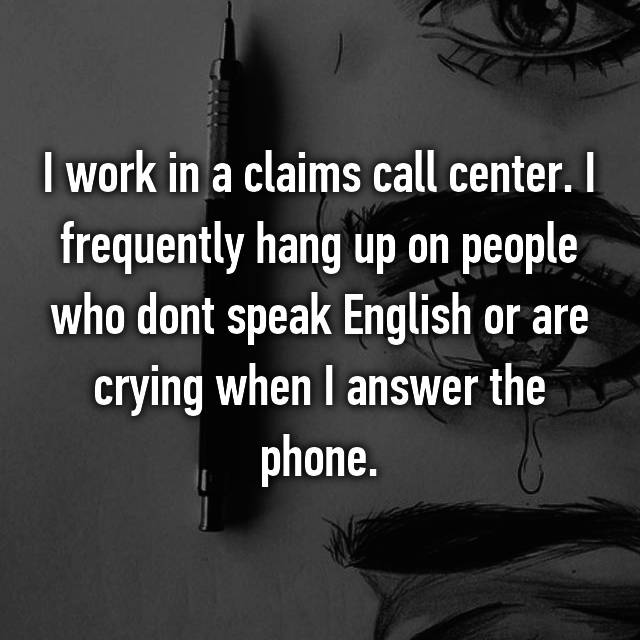 I work in a claims call center. I frequently hang up on people who dont speak English or are crying when I answer the phone.
