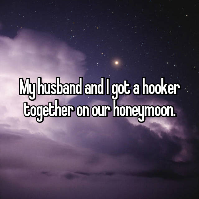 My husband and I got a hooker together on our honeymoon.