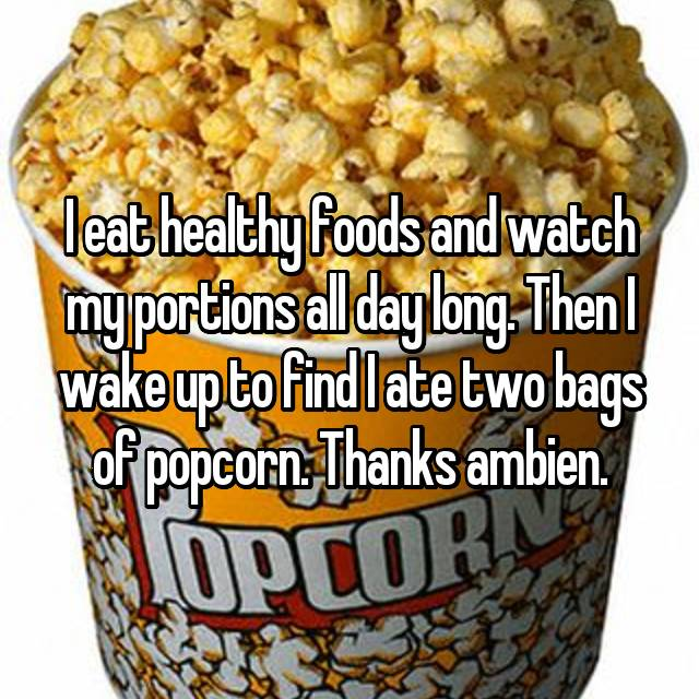 I eat healthy foods and watch my portions all day long. Then I wake up to find I ate two bags of popcorn. Thanks ambien.