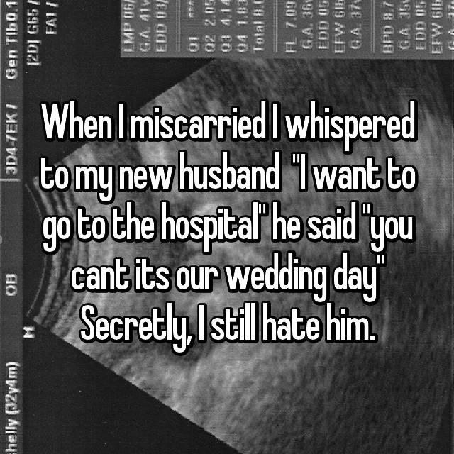 """When I miscarried I whispered to my new husband  """"I want to go to the hospital"""" he said """"you cant its our wedding day"""" Secretly, I still hate him."""