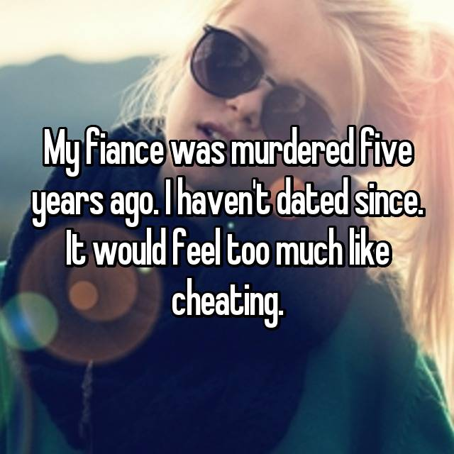 My fiance was murdered five years ago. I haven't dated since. It would feel too much like cheating.