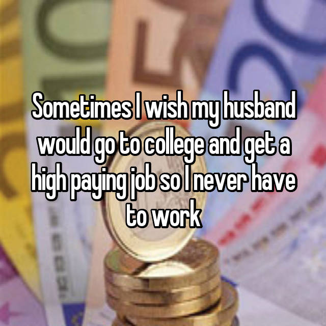 Sometimes I wish my husband would go to college and get a high paying job so I never have to work