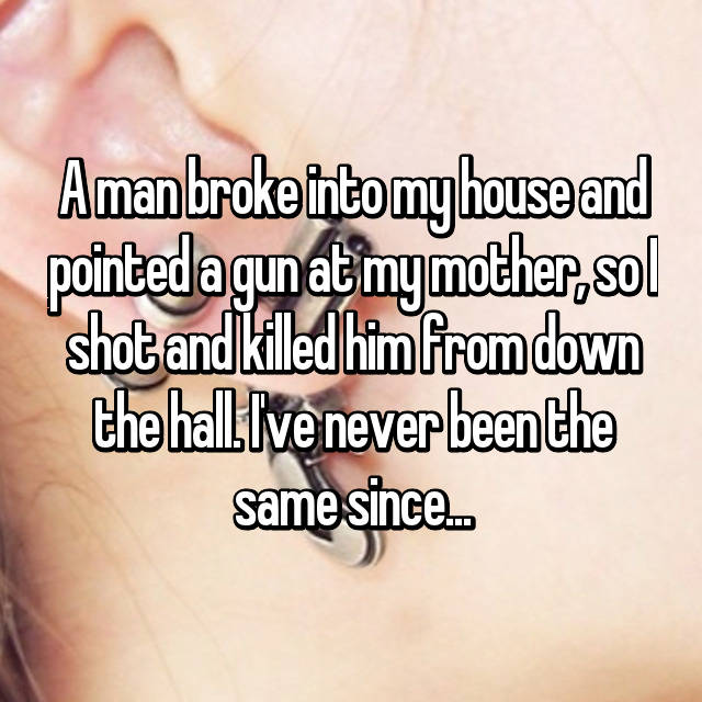 A man broke into my house and pointed a gun at my mother, so I shot and killed him from down the hall. I've never been the same since...
