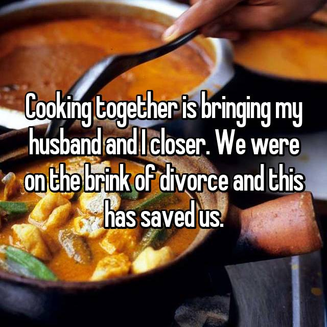 Cooking together is bringing my husband and I closer. We were on the brink of divorce and this has saved us.