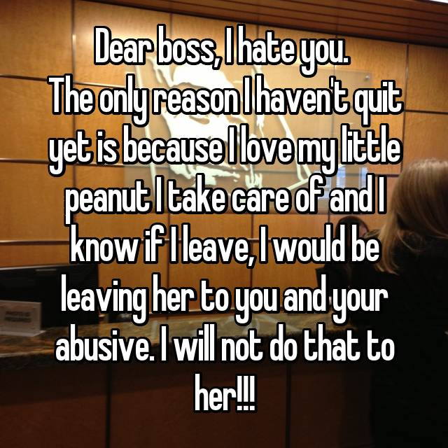 Dear boss, I hate you.  The only reason I haven't quit yet is because I love my little peanut I take care of and I know if I leave, I would be leaving her to you and your abusive. I will not do that to her!!!