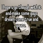 I hope u go though with it and make some guys dream come true and yours.