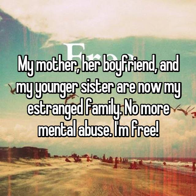 My mother, her boyfriend, and my younger sister are now my estranged family. No more mental abuse. I'm free!