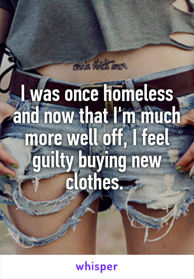 I was once homeless and now that I'm much more well off, I feel guilty buying new clothes.