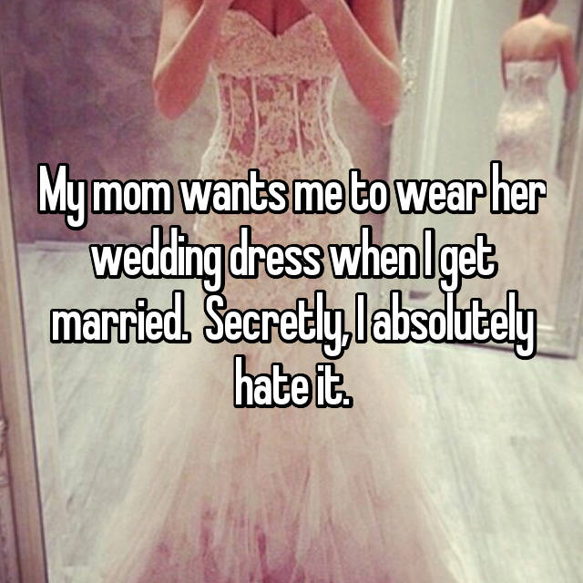 My mom wants me to wear her wedding dress when I get married.  Secretly, I absolutely hate it.