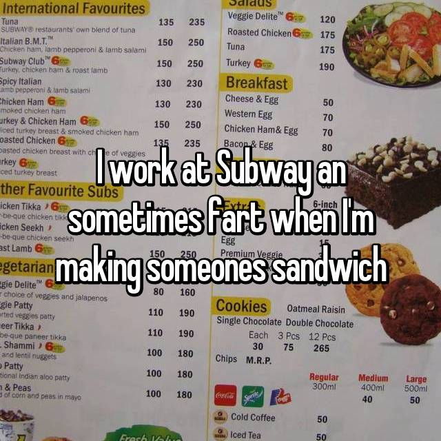 I work at Subway an sometimes fart when I'm making someones sandwich