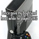 I once gave my boyfriend head while he played GTA5 >.>