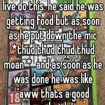 """i heard some guy on xbox live do this. he said he was getting food but as soon as he put down the mic *thud thud thud thud moan *  and as soon as he was done he was like """"aww thats a good sandwich."""""""