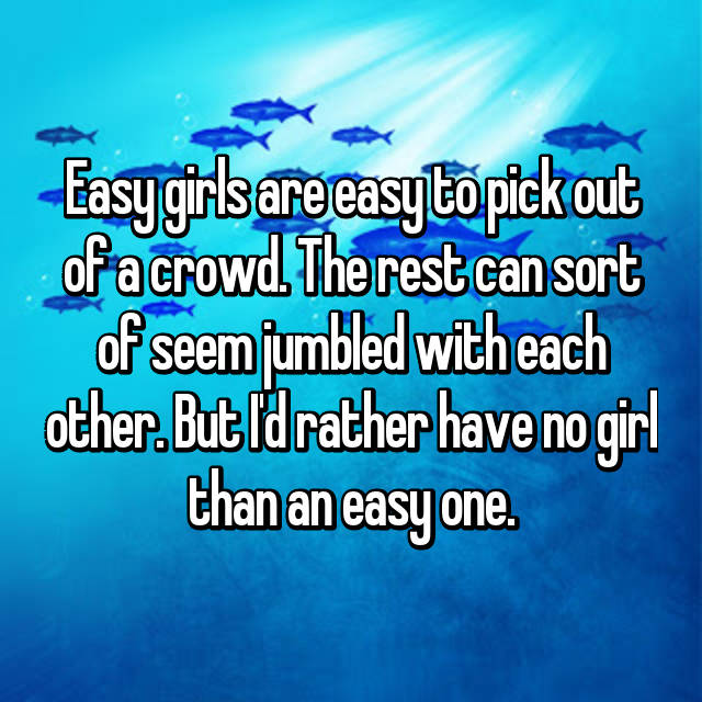 Easy girls are easy to pick out of a crowd. The rest can sort of seem jumbled with each other. But I'd rather have no girl than an easy one.