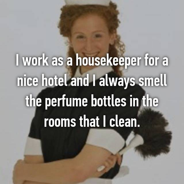 I work as a housekeeper for a nice hotel and I always smell the perfume bottles in the rooms that I clean.