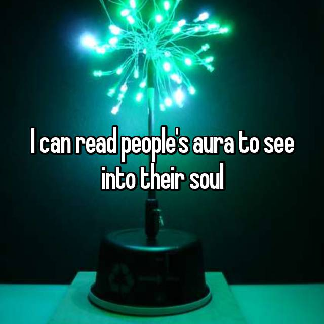 I can read people's aura to see into their soul