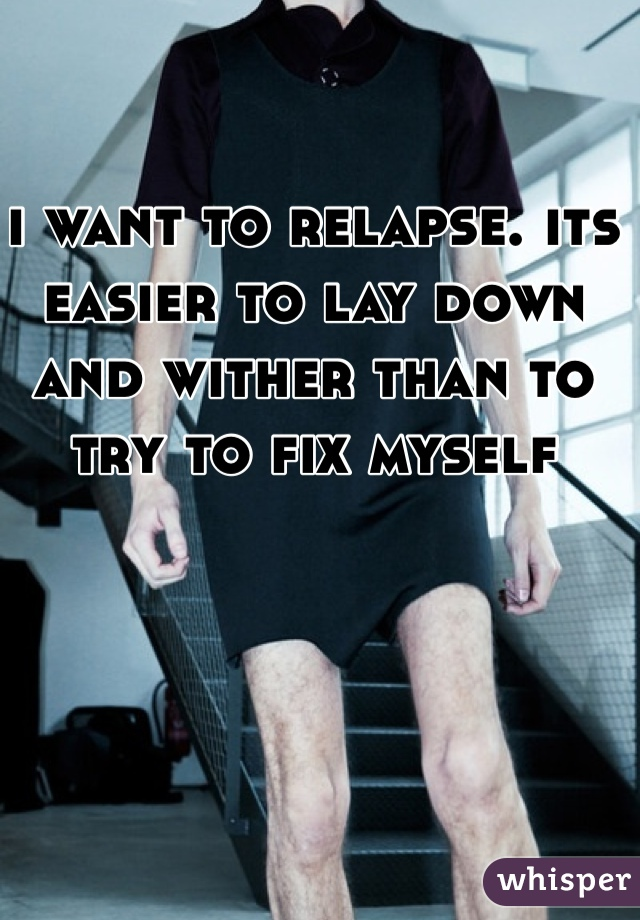 i want to relapse. its easier to lay down and wither than to try to fix myself