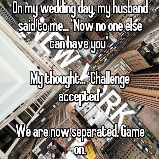 """On my wedding day, my husband said to me... """"Now no one else can have you""""   My thought... """"Challenge accepted""""  We are now separated. Game on."""