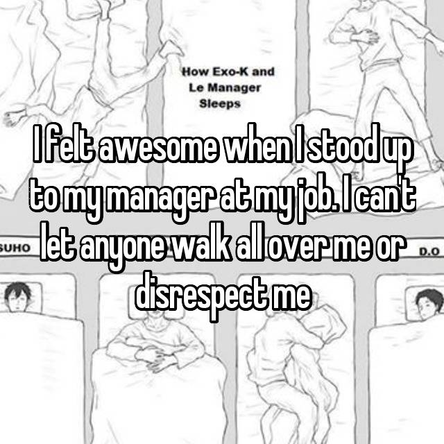 I felt awesome when I stood up to my manager at my job. I can't let anyone walk all over me or disrespect me
