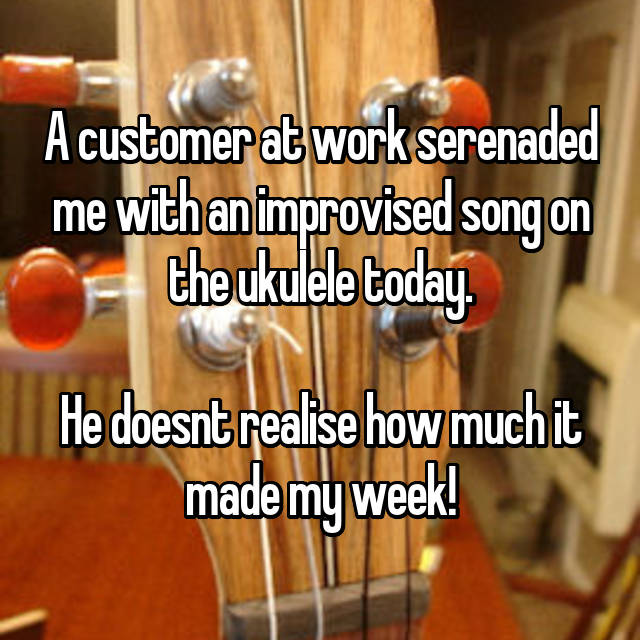 A customer at work serenaded me with an improvised song on the ukulele today.              He doesnt realise how much it made my week!