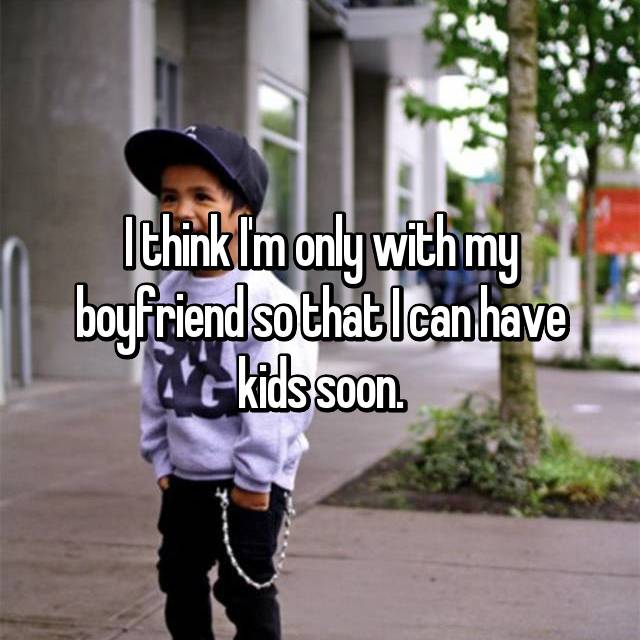I think I'm only with my boyfriend so that I can have kids soon.