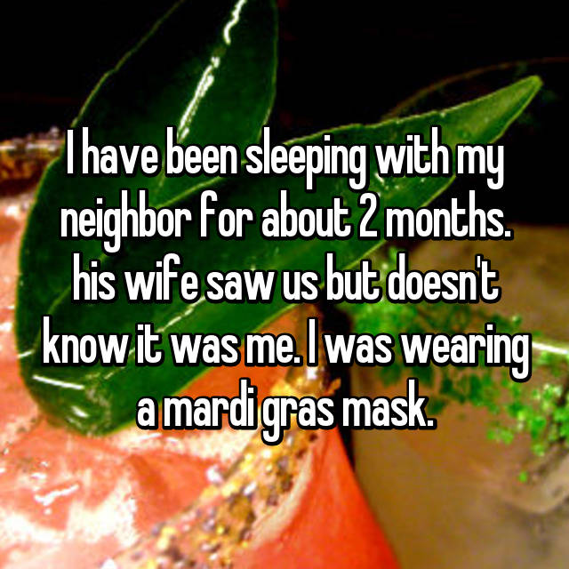 I have been sleeping with my neighbor for about 2 months. his wife saw us but doesn't know it was me. I was wearing a mardi gras mask.
