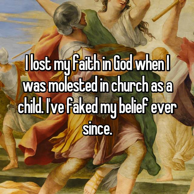 I lost my faith in God when I was molested in church as a child. I've faked my belief ever since.
