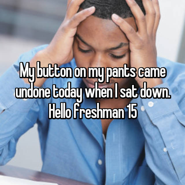 My button on my pants came undone today when I sat down. Hello freshman 15
