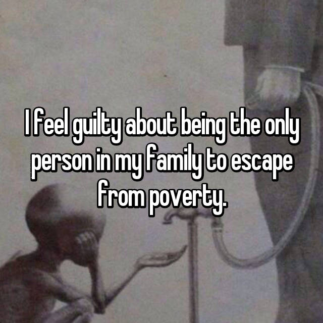 I feel guilty about being the only person in my family to escape from poverty.
