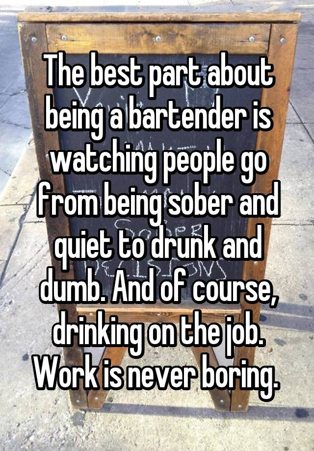 The best part about being a bartender is watching people go from being sober and quiet to drunk and dumb. And of course, drinking on the job. Work is never boring.