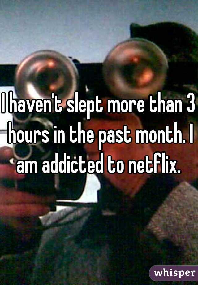 I haven't slept more than 3 hours in the past month. I am addicted to netflix.