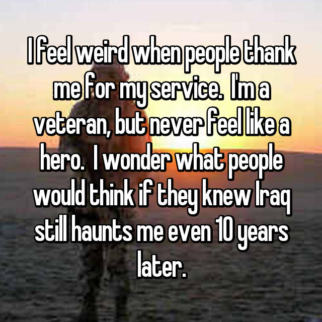 I feel weird when people thank me for my service.  I'm a veteran, but never feel like a hero.  I wonder what people would think if they knew Iraq still haunts me even 10 years later.