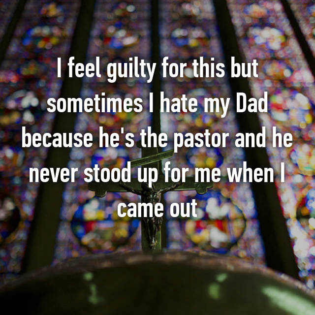 I feel guilty for this but sometimes I hate my Dad because he's the pastor and he never stood up for me when I came out