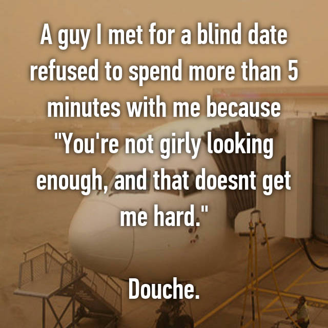 "A guy I met for a blind date refused to spend more than 5 minutes with me because ""You're not girly looking enough, and that doesnt get me hard.""  Douche."
