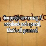 You people are crazy. A notebook and a pencil, that's all you need.