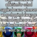 Hahaha, I'm the exact same way, I think I have an addiction for school supplies because whenever we go shopping I always go to school supplies area, but I don't buy because I know if I buy I won't be able to stop! 🙈