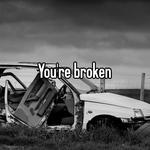 You're broken
